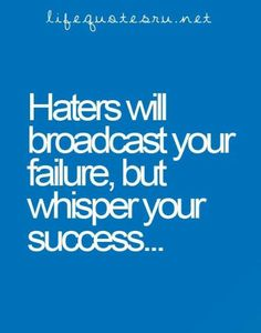 How true! Haters gonna hate!