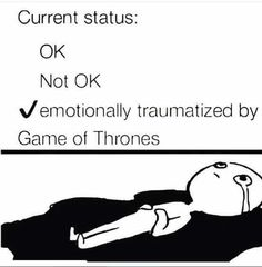 Current status: Emotionally traumatised by Game of Thrones.