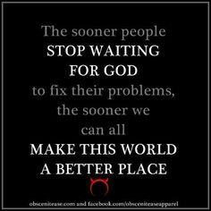 The sooner people stop waiting for God to fix their problems, the sooner we can all make this world a better place.