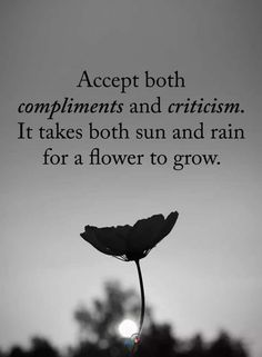 Accept both Compliments and Criticism. It takes both sun and rain for a flower to grow. quotes quotes about life quotes about love quotes for teens quotes for work quotes god quotes motivation Quotable Quotes, True Quotes, Great Quotes, Quotes To Live By, Wisdom Quotes, Quotes On Life, Good Day Quotes, Quotes Quotes, Fact Quotes