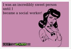 I was an incredibly sweet person until I  became a social worker!