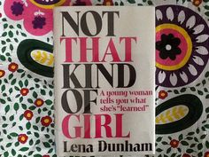 """Not That Kind Of Girl A young woman tells you what she's """"learned"""" by Lena Dunham - Do any of us ever """"learn"""" in our twenties? Modern and funny."""