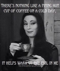 There's nothing like a piping hot cup of coffee on a cold day. It helps warm up the evil in me