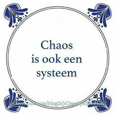 Chaos is ook een systeem Bezoek http://www.tegeltjeswijsheid.nl voor je unieke tegeltje. Ontwerp je eigen tegel of spreukbord.