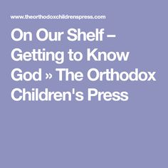 On Our Shelf – Getting to Know God » The Orthodox Children's Press