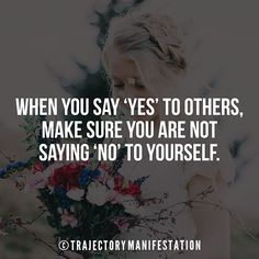 When you say 'Yes' to others make sure you are not saying 'No' to yourself.