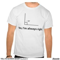 YES, I'M ALWAYS RIGHT TEE SHIRTS