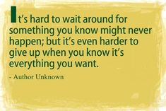 """It's hard to wait around for something you know might never happen; but its even harder to give up when you know it's everything you want"""