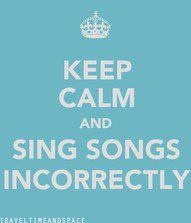 Keep calm and sing songs incorrectly (Darren always forgets his own lyrics while singing songs)