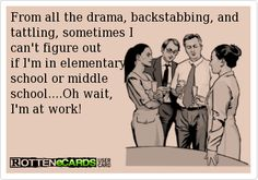 From all the drama, backstabbing, and tattling, sometimes I   can't figure out  if I'm in elementary  school or middle  school....Oh wait,  I'm at work!