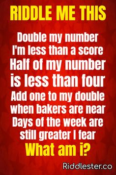 Can you solve this? Double my number I'm less than a score.Half of my number is less than four Add one to my double when bakers are near. Days of the week are still greater I fear What am i?