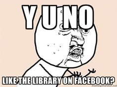 Y U NO LIKE THE LIBRARY ON FACEBOOK?