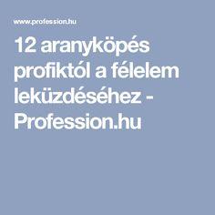 12 aranyköpés profiktól a félelem leküzdéséhez - Profession.hu