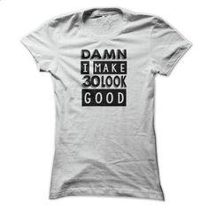 I Make 30 Look Good T Shirt, 30th Birthday T Shirt, Dam - #tshirt quotes #hoodie schnittmuster. ORDER HERE => https://www.sunfrog.com/Funny/I-Make-30-Look-Good-T-Shirt-30th-Birthday-T-Shirt-Damn-I-Make-30-Look-Good-T-Shirt-Ladies.html?68278