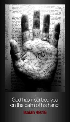 """Isaiah 49:15-16 """"Can a mother forget the baby at her breast      and have no compassion on the child she has borne?  Though she may forget,      I will not forget you!   See, I have engraved you on the palms of my hands;      your walls are ever before me."""