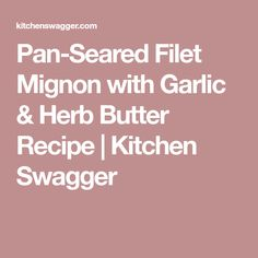 Pan-Seared Filet Mignon with Garlic & Herb Butter Recipe | Kitchen Swagger
