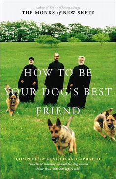 """""""You can't become a better trainer without becoming a better human being."""" How to Be Your Dog's Best Friend by The Monks of New Skeete; Read April 2011"""