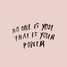 no one is YOU that is your POWER.