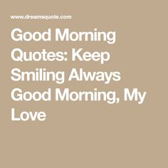 Good Morning Quotes: Keep Smiling Always Good Morning, My Love Love Good Morning Quotes, Love Quotes, Keep Smiling, Cookies Policy, How To Find Out, Smile, Blog, Qoutes Of Love, Quotes Love