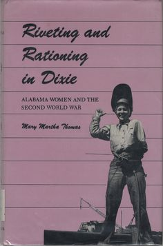 Riveting and Rationing in Dixie : Alabama Women and the Second World War by Mary Martha Thomas