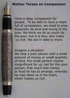 Mother Teresa on Compassion Have a deep compassion for people. To be able to have a heart full of compassion, we need to pray. Especially be kind and loving to the poor. We think we do so much for the poor, but it is they who make us rich. We are in debt to them. #mother Teresa, #mother, #compassion, #quote, #quotes, #quotation