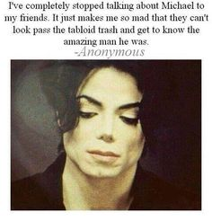 Michael was a beautiful person. He had an innocent, kind soul. I will always love and admire him. Other peoples opinions do not matter. They know nothing.