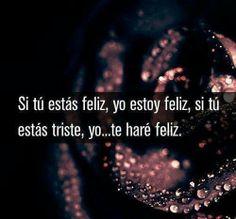 If you're happy, I'm happy, and if you're sad I... will make you happy. Si usted esta feliz, yo soy feliz, y si usted estas triste, yo...te haré feliz