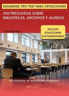 Exámenes tipo test para oposiciones. 300 preguntas sobre bibliotecas, archivos y museos. Edición 2015. Lía González; María Inmaculada Manzano Villarrubia. Versión epub