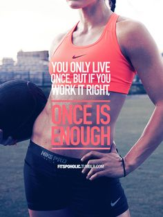 You only live once but if you workout right once is enough