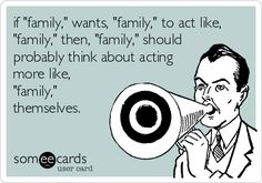 if 'family,' wants, 'family,' to act like, 'family,' then, 'family,' should probably think about acting more like, 'family,' themselves.