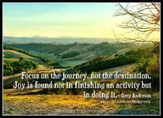 advice quotes,  Focus on the journey, not the destination. Joy is found not in finishing an activity but in doing it.