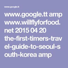 www.google.tt amp www.willflyforfood.net 2015 04 20 the-first-timers-travel-guide-to-seoul-south-korea amp