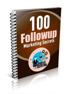 100 Followup Marketing Secrets -   This ebook will give you 100 follow up marketing secrets. You'll learn creative ways to follow up with your prospects and discover some follow up copywriting secrets.