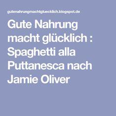 Gute Nahrung macht glücklich : Spaghetti alla Puttanesca nach Jamie Oliver