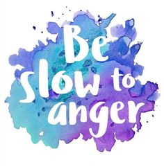 Be slow to anger ... James 1:19-20 and more ...