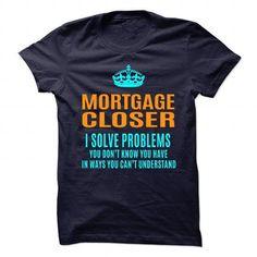 MORTGAGE-CLOSER - Solve problems T Shirts, Hoodies Sweatshirts. Check price ==► http://store.customtshirts.xyz/go.php?u=https://www.sunfrog.com/No-Category/MORTGAGE-CLOSER--Solve-problems.html?41382