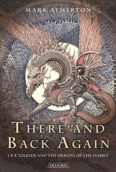 There and Back Again: JRR Tolkien and the Origins of the Hobbit by Mark Atherton,