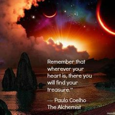 """""""Remember that wherever your heart is, there you will find your treasure."""" The Alchemist ~ Paulo Coelho"""