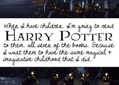 When I have children, I'm going to read Harry Potter to then, all seven of the books. Because I want them to have the same magical & imaginative childhood that I did!