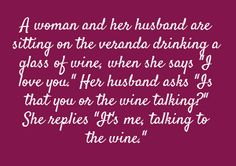 """A woman and her husband are sitting on the veranda drinking a glass of wine when she says """"I love you."""" Her husband asks """"Is that you or the wine talking?"""" She replies """"It's me, talking to the wine. You Make Me Laugh, Laugh Out Loud, Say I Love You, My Love, Laughter Medicine, Wine Quotes, Happy Thoughts, Love And Marriage, Just For Laughs"""