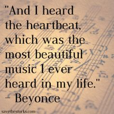 """""""And I heard the heartbeat, which was the most beautiful music I ever heard in my life."""" Beyonce"""