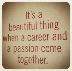 It's a beautiful thing when a career and a passion come together. #quote #quotes #happiness #positive