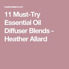 11 Must-Try Essential Oil Diffuser Blends - Heather Allard