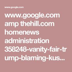 www.google.com amp thehill.com homenews administration 358248-vanity-fair-trump-blaming-kushner-for-mueller-investigation%3famp