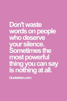 Don't waste words on people who deserve your silence. Sometimes the most powerful thing you can say is nothing at all. #inspirational #quote