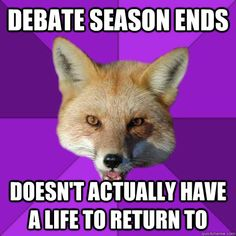 Debate season ends Doesn't actually have a life to return to