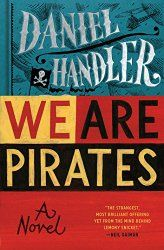 """Daniel Handler's new novel for adults is the highly-anticipated We Are Pirates, which Bloomsbury published in February, and Neil Gaiman says is, """"Honest and funny, dark and painful. We Are Pirates reads like the result of a nightmarish mating experiment between Joseph Heller and Captain Jack Sparrow. It's the strangest, most brilliant offering yet from the mind behind Lemony Snicket."""""""