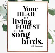 Your head is a living forest full of songbirds. EE Cummings quote. Cummings quote. Quote about love. Instant downloadable quote that you can print at home. Decorate your wall gallery with beautiful designed wall quotes. #song #bird #sayings #wallprint #forest #love #typography #font #design #posters