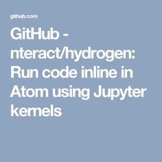 GitHub - nteract/hydrogen: Run code inline in Atom using Jupyter kernels