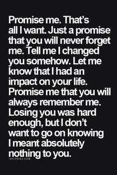 Promise me that you will always remember me. Now Quotes, Hurt Quotes, Sad Love Quotes, Quotes To Live By, Life Quotes, Breakup Quotes For Guys, Saying Goodbye Quotes, Always Remember Me, Please Remember Me
